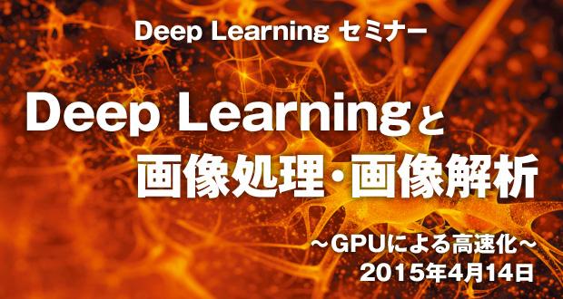 Deep Learning セミナー「Deep Learningと画像処理・画像解析」~GPUによる高速化~ 2015年4月14日